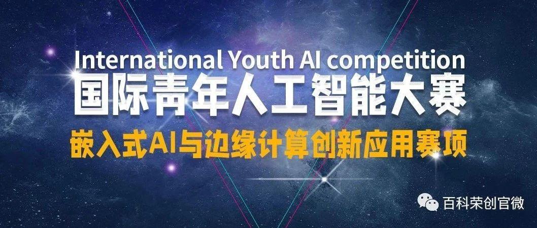 赛事通知|2021年国际青年人工智能大赛——嵌入式AI与边缘计算创新应用赛项火热报名中!